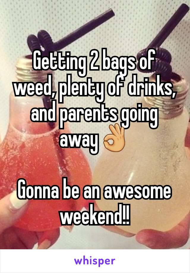 Getting 2 bags of weed, plenty of drinks, and parents going away👌  Gonna be an awesome weekend!!