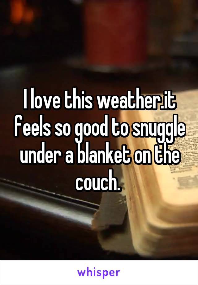 I love this weather.it feels so good to snuggle under a blanket on the couch.