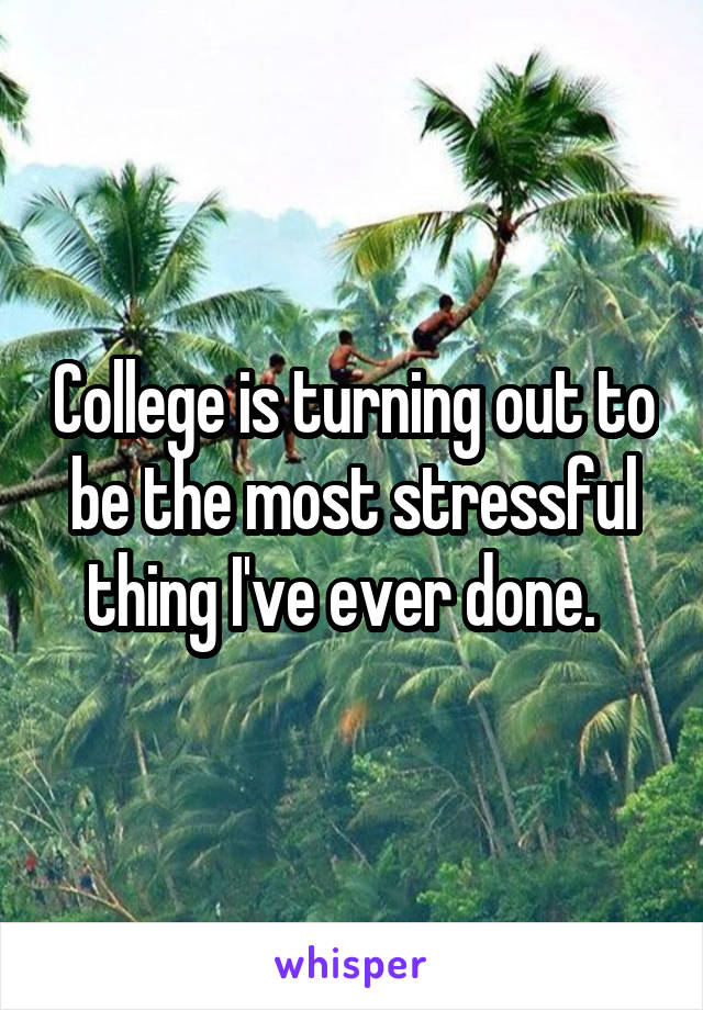 College is turning out to be the most stressful thing I've ever done.