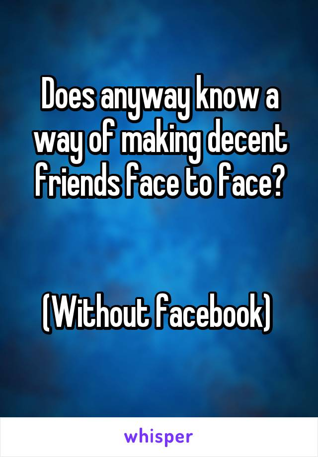 Does anyway know a way of making decent friends face to face?   (Without facebook)