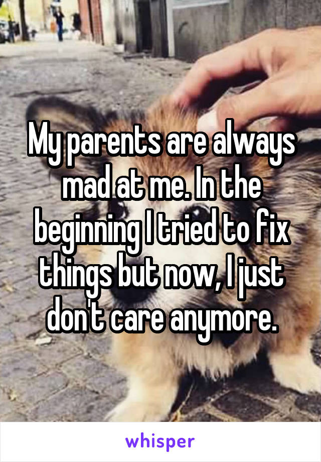 My parents are always mad at me. In the beginning I tried to fix things but now, I just don't care anymore.
