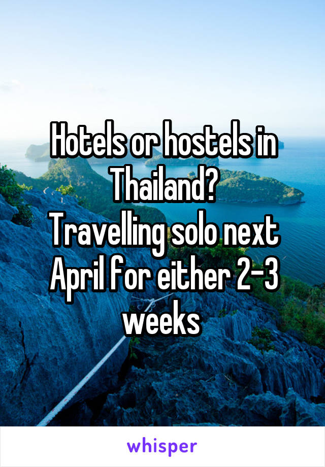 Hotels or hostels in Thailand? Travelling solo next April for either 2-3 weeks