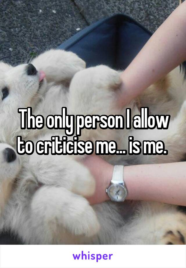 The only person I allow to criticise me... is me.