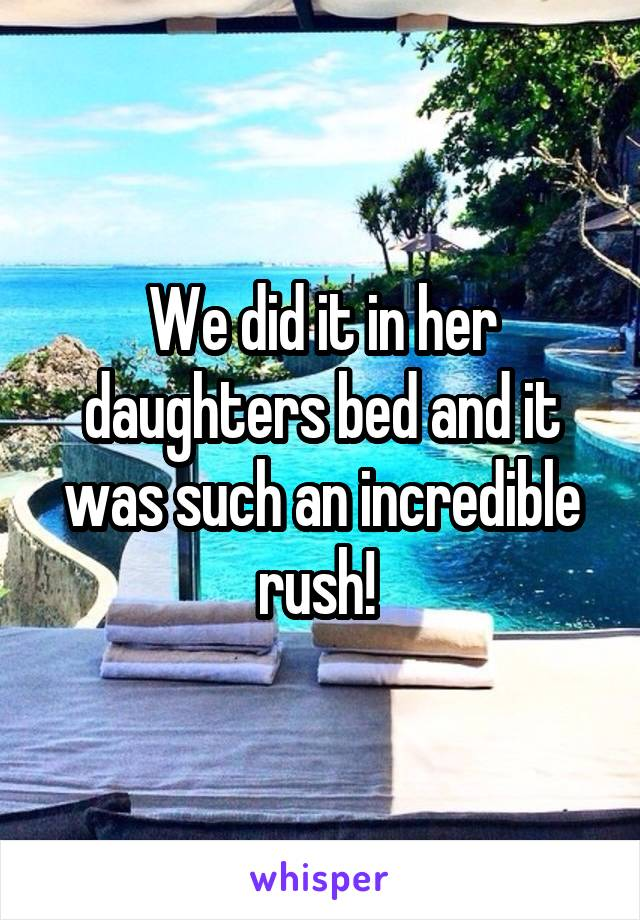 We did it in her daughters bed and it was such an incredible rush!
