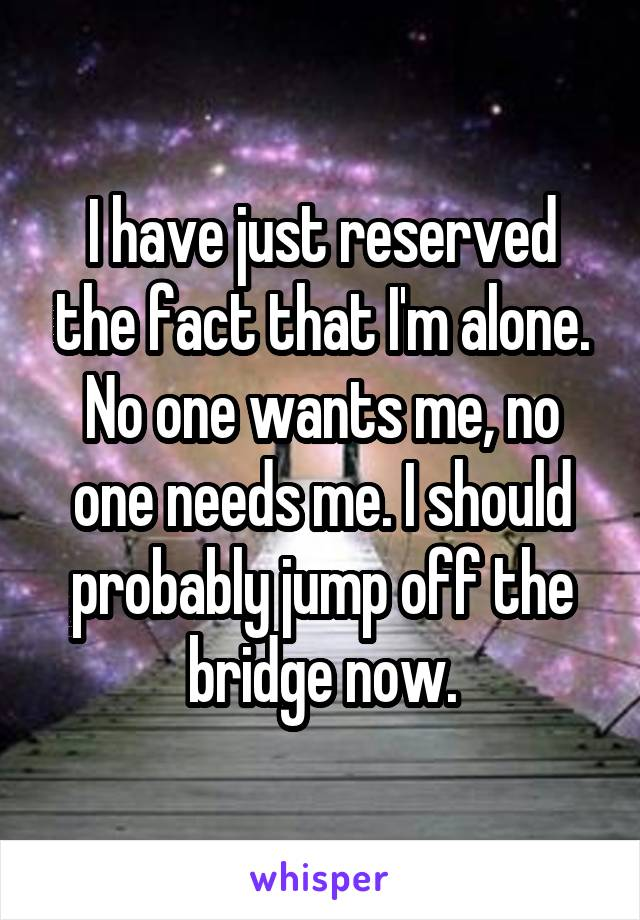 I have just reserved the fact that I'm alone. No one wants me, no one needs me. I should probably jump off the bridge now.