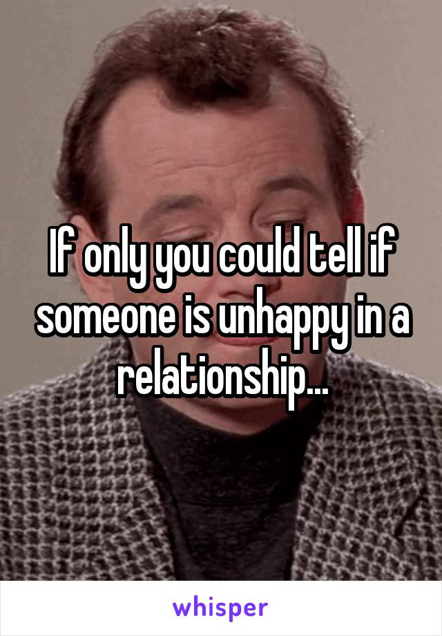 If only you could tell if someone is unhappy in a relationship...