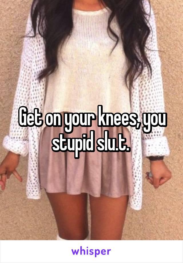 Get on your knees, you stupid slu.t.