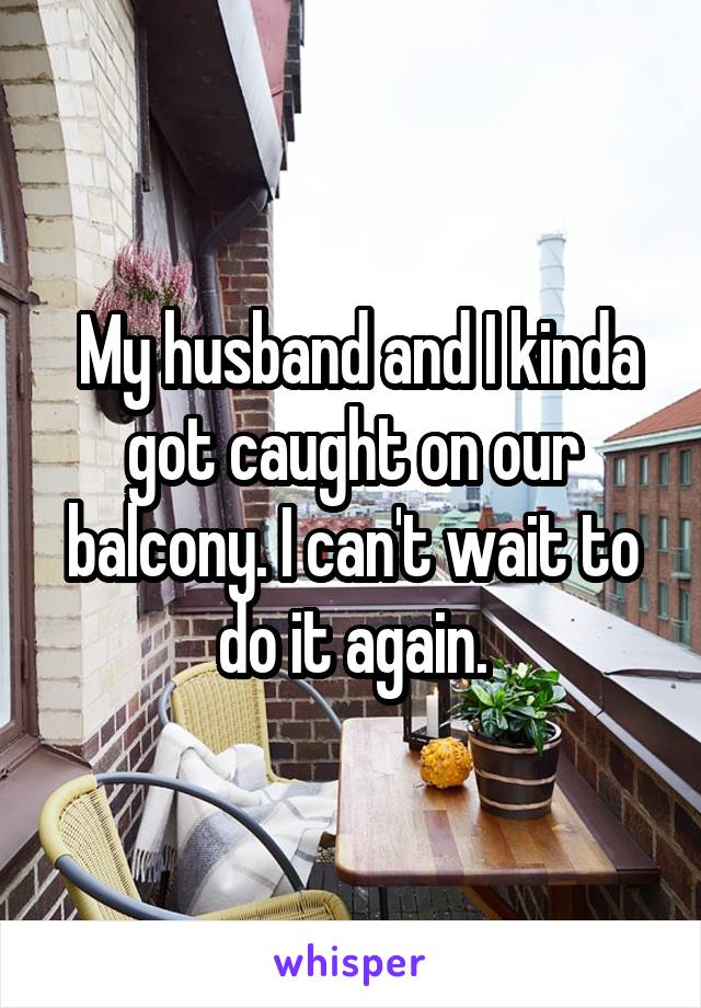 My husband and I kinda got caught on our balcony. I can't wait to do it again.
