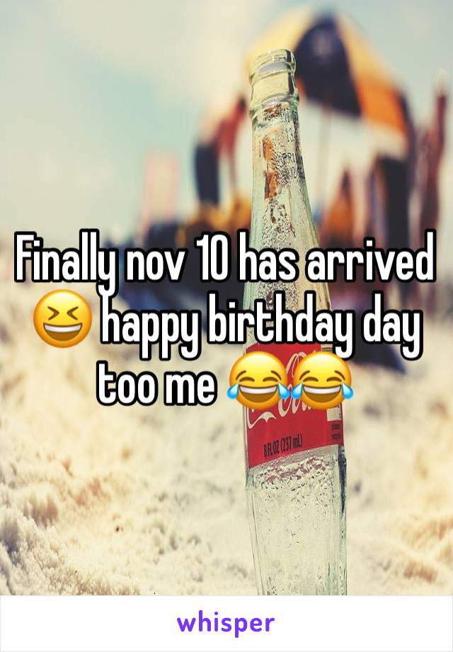 Finally nov 10 has arrived 😆 happy birthday day too me 😂😂