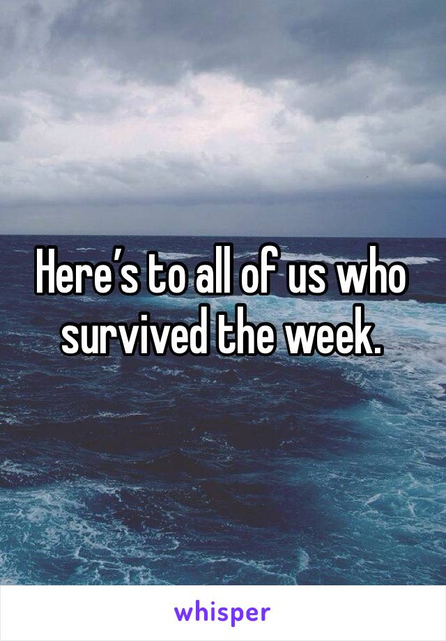 Here's to all of us who survived the week.