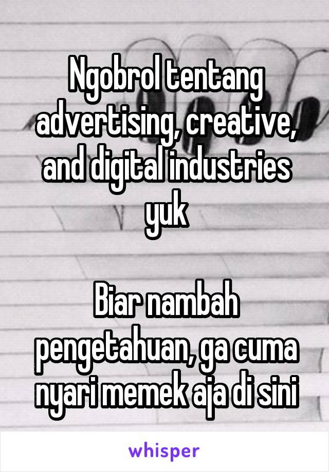Ngobrol tentang advertising, creative, and digital industries yuk  Biar nambah pengetahuan, ga cuma nyari memek aja di sini