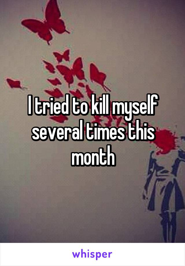 I tried to kill myself several times this month