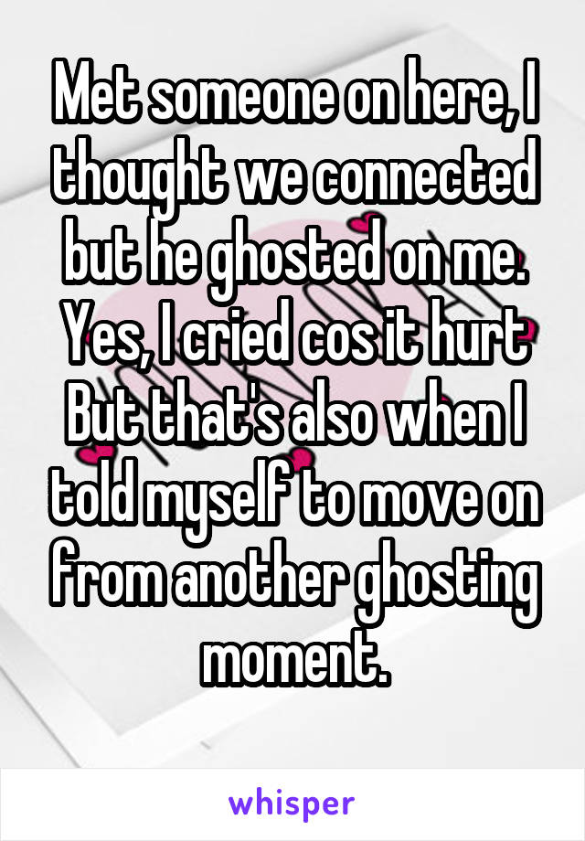 Met someone on here, I thought we connected but he ghosted on me. Yes, I cried cos it hurt But that's also when I told myself to move on from another ghosting moment.