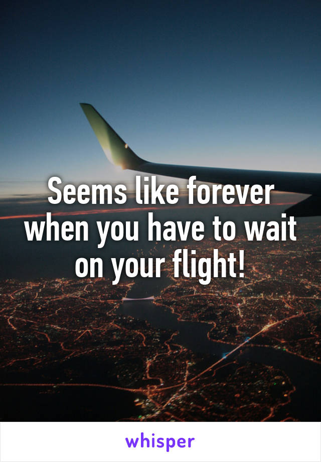 Seems like forever when you have to wait on your flight!