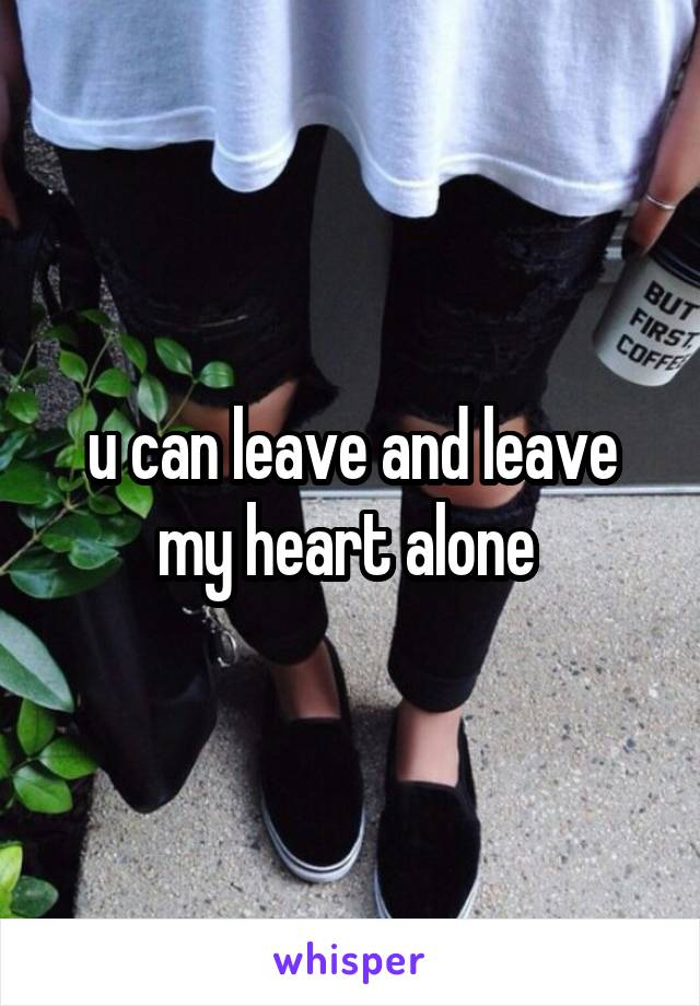 u can leave and leave my heart alone
