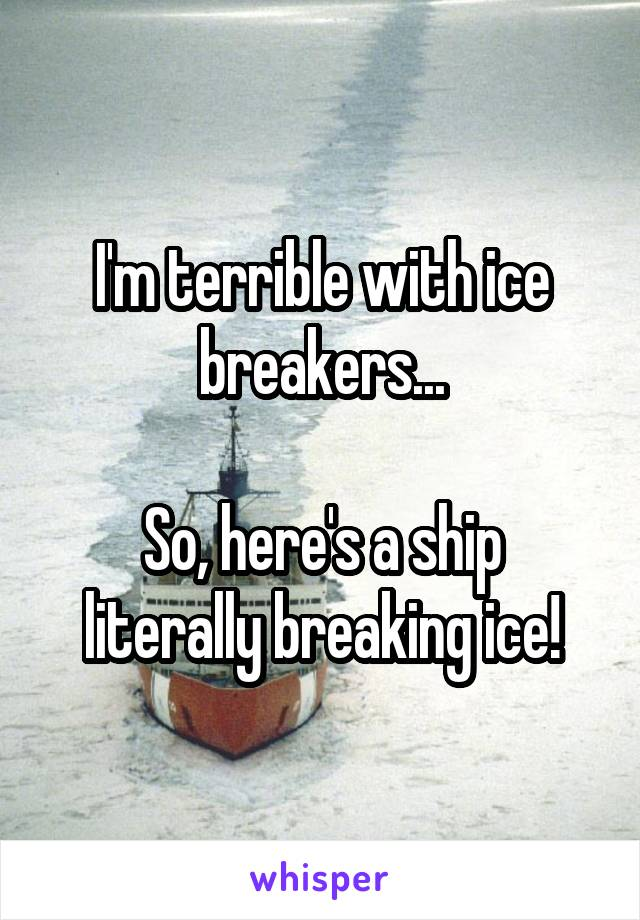 I'm terrible with ice breakers...  So, here's a ship literally breaking ice!