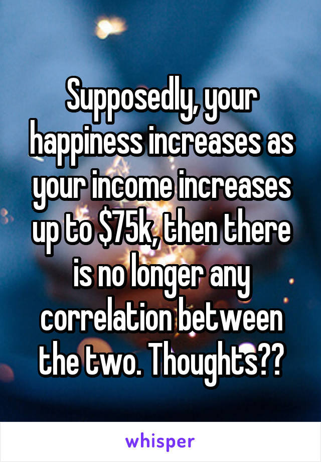 Supposedly, your happiness increases as your income increases up to $75k, then there is no longer any correlation between the two. Thoughts??