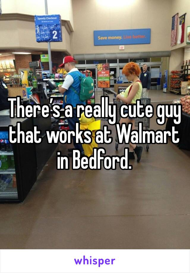 There's a really cute guy that works at Walmart in Bedford.