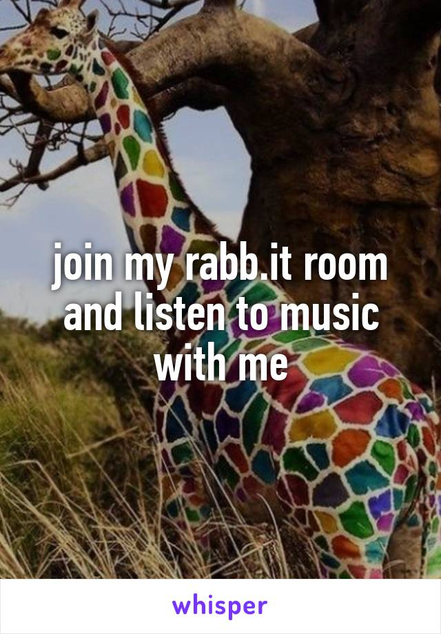 join my rabb.it room and listen to music with me