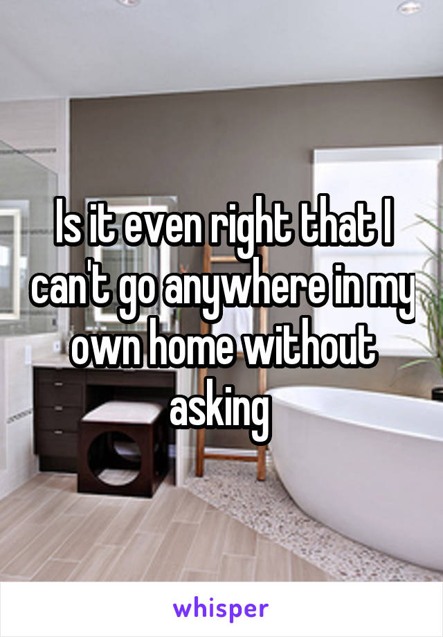 Is it even right that I can't go anywhere in my own home without asking