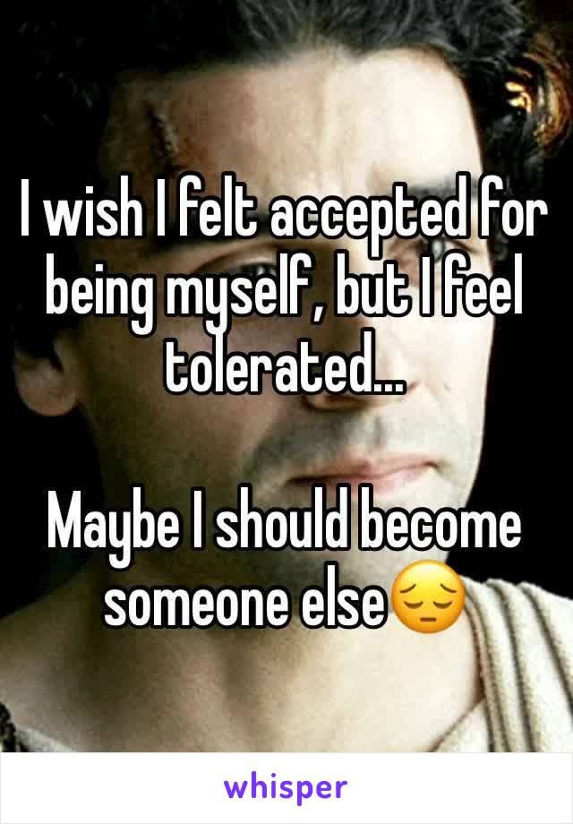 I wish I felt accepted for being myself, but I feel tolerated...  Maybe I should become someone else😔