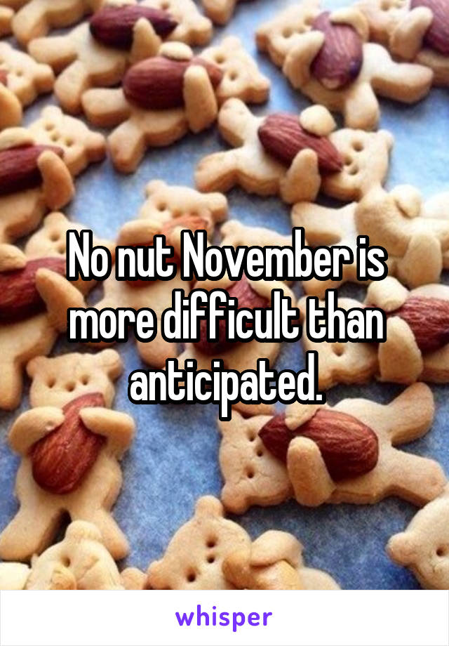 No nut November is more difficult than anticipated.