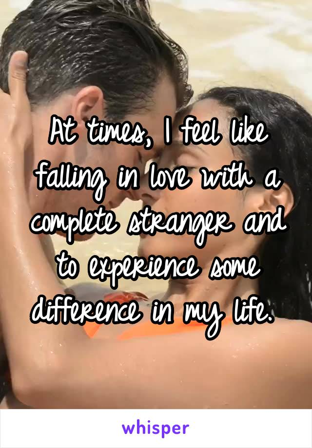 At times, I feel like falling in love with a complete stranger and to experience some difference in my life.