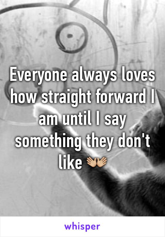 Everyone always loves how straight forward I am until I say something they don't like 👐🏼