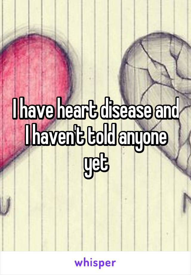 I have heart disease and I haven't told anyone yet