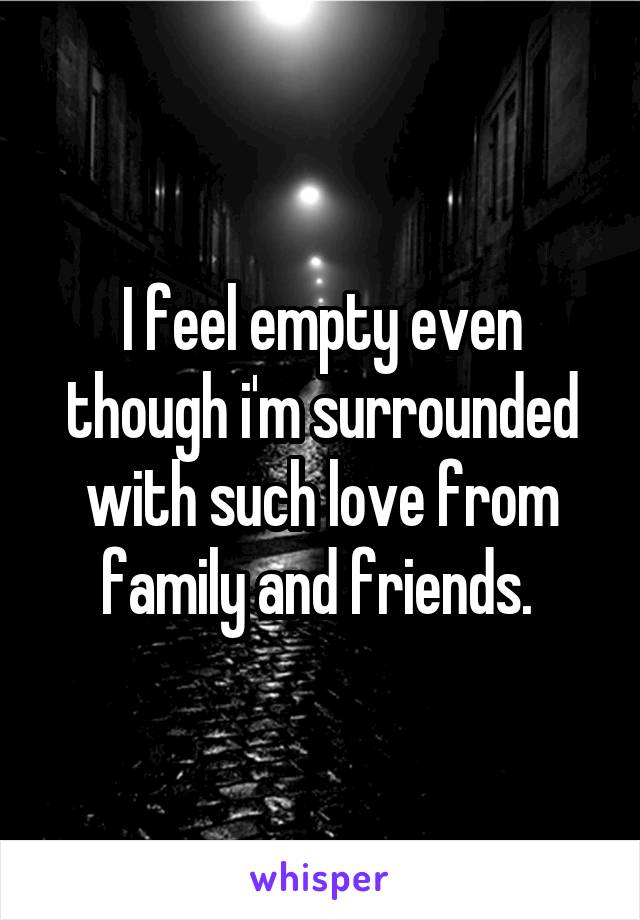 I feel empty even though i'm surrounded with such love from family and friends.