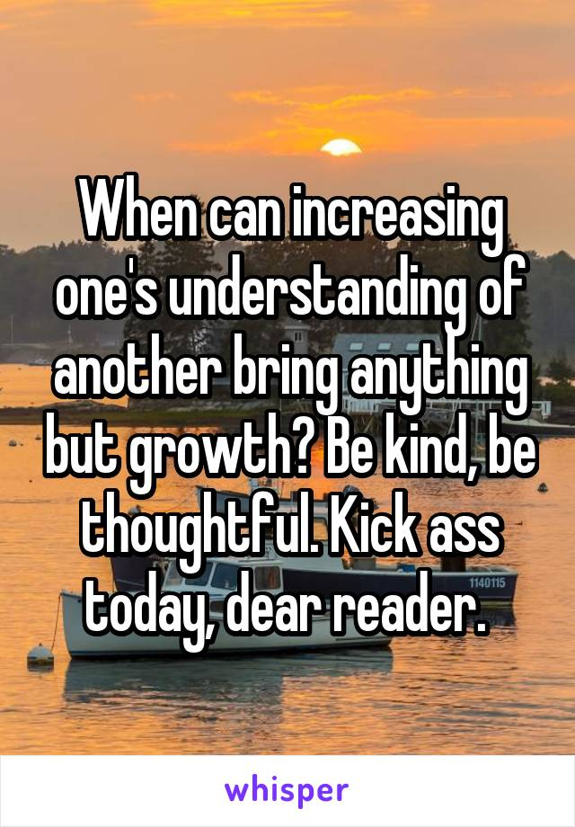 When can increasing one's understanding of another bring anything but growth? Be kind, be thoughtful. Kick ass today, dear reader.