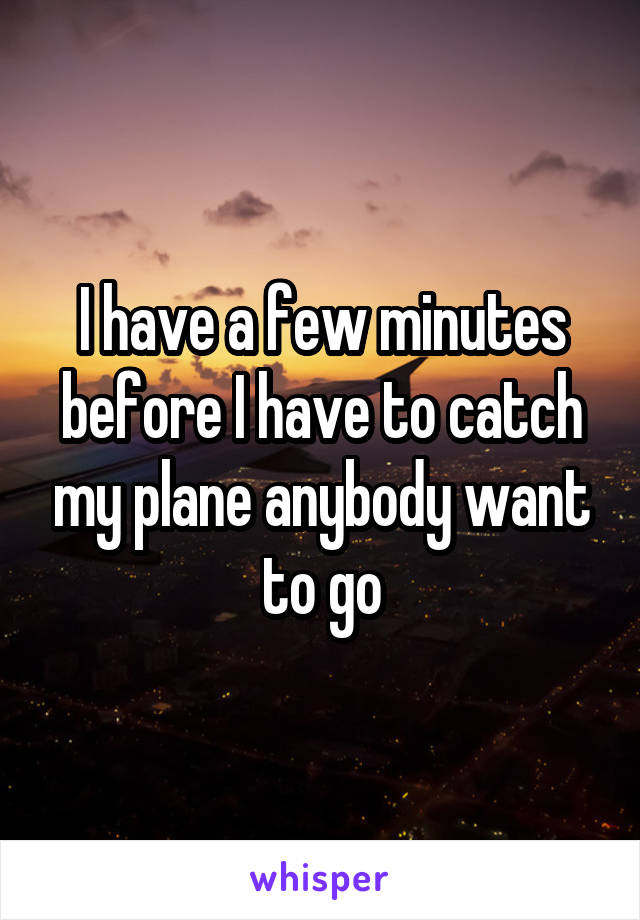 I have a few minutes before I have to catch my plane anybody want to go