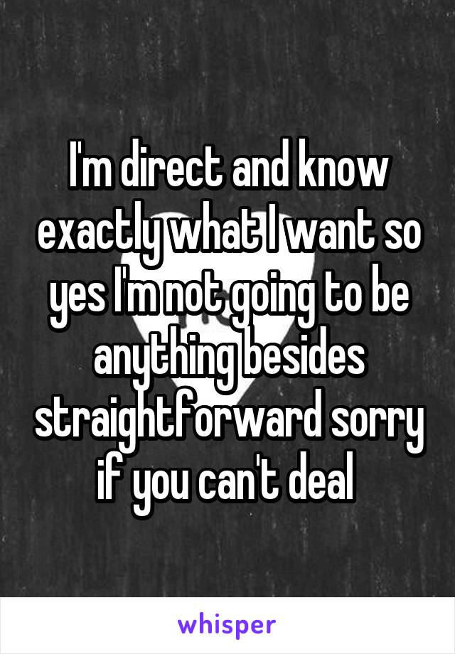 I'm direct and know exactly what I want so yes I'm not going to be anything besides straightforward sorry if you can't deal