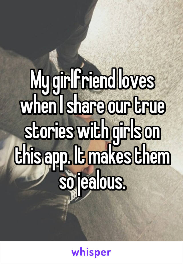 My girlfriend loves when I share our true stories with girls on this app. It makes them so jealous.