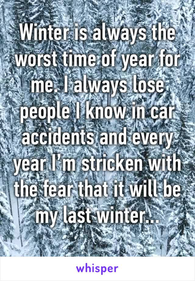 Winter is always the worst time of year for me. I always lose people I know in car accidents and every year I'm stricken with the fear that it will be my last winter...