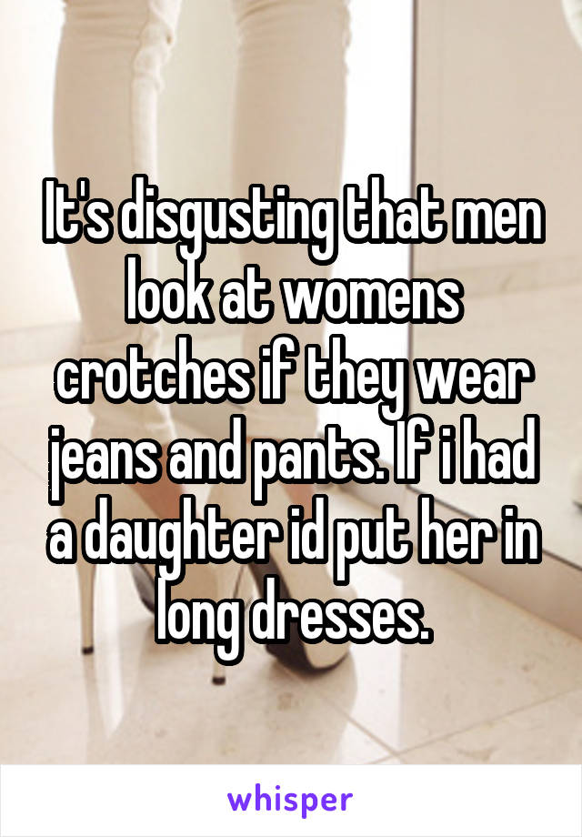 It's disgusting that men look at womens crotches if they wear jeans and pants. If i had a daughter id put her in long dresses.