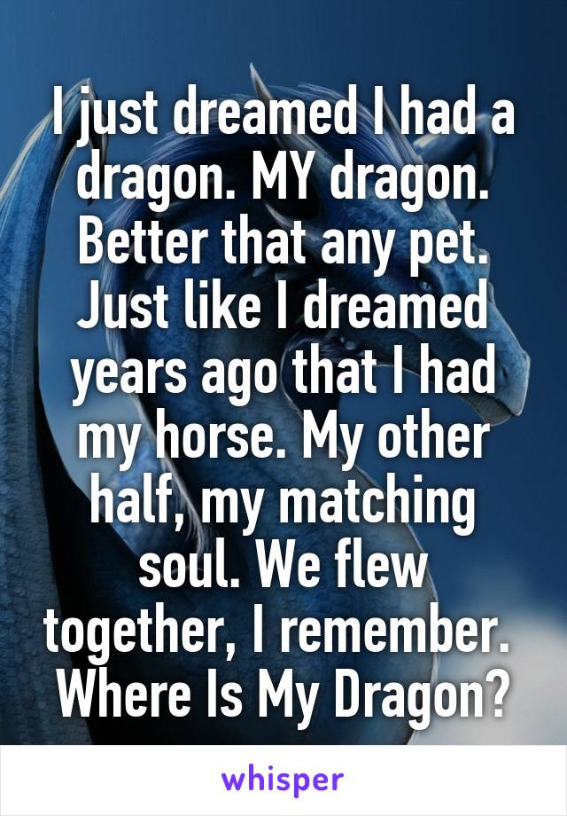 I just dreamed I had a dragon. MY dragon. Better that any pet. Just like I dreamed years ago that I had my horse. My other half, my matching soul. We flew together, I remember.  Where Is My Dragon?