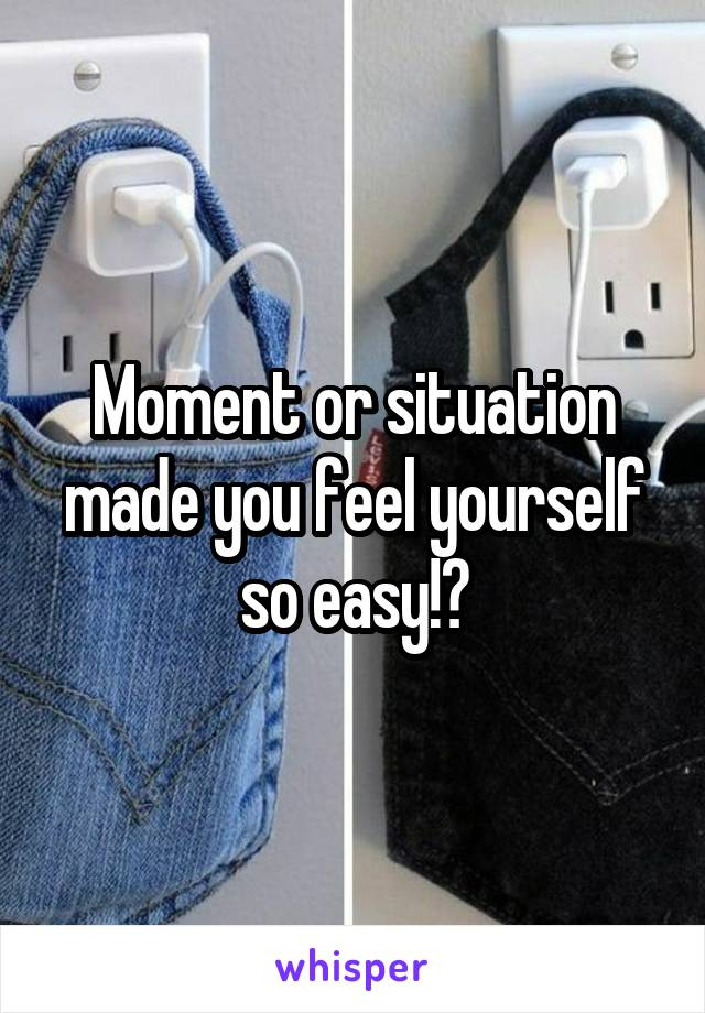 Moment or situation made you feel yourself so easy!?
