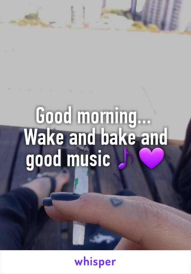 Good morning...  Wake and bake and good music🎵💜