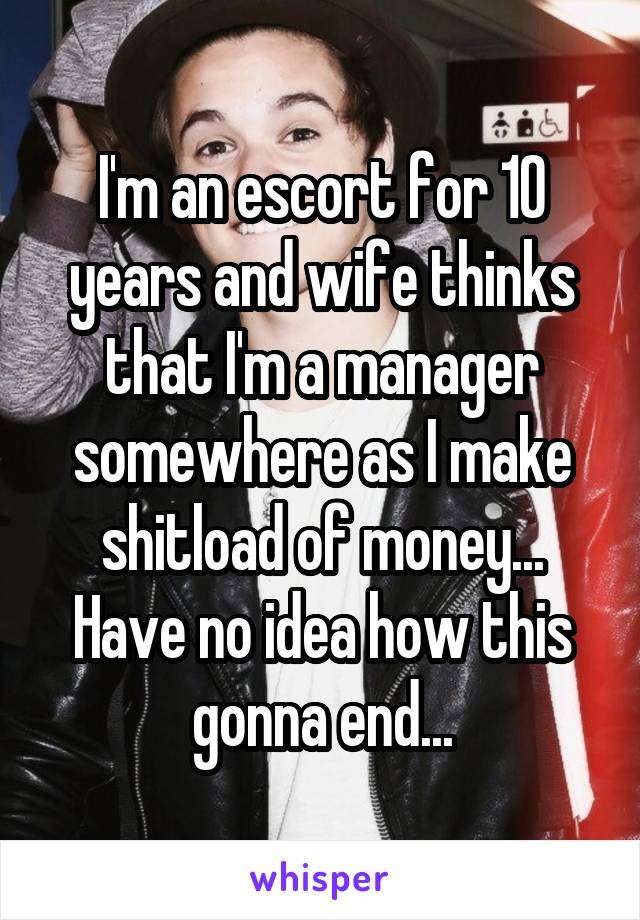 I'm an escort for 10 years and wife thinks that I'm a manager somewhere as I make shitload of money... Have no idea how this gonna end...