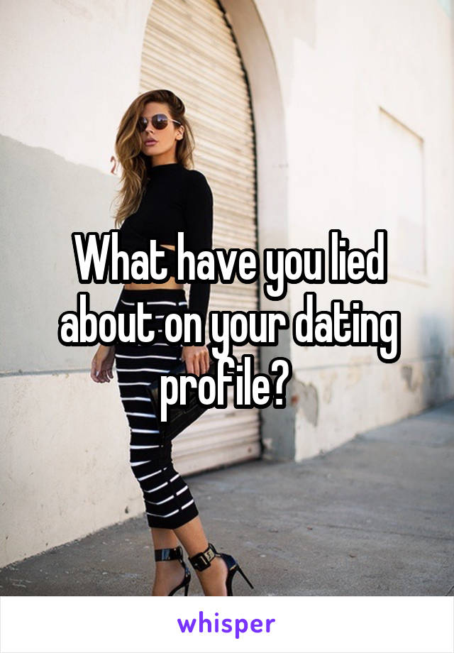 What have you lied about on your dating profile?
