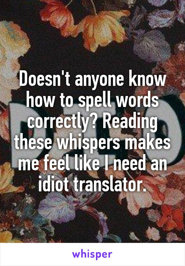 Doesn't anyone know how to spell words correctly? Reading these whispers makes me feel like I need an idiot translator.