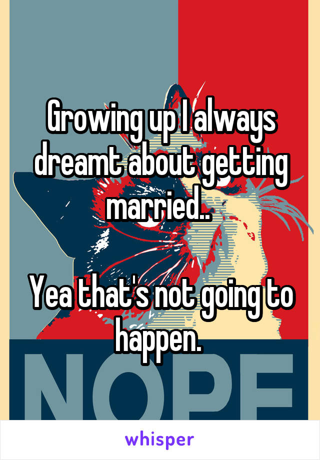 Growing up I always dreamt about getting married..   Yea that's not going to happen.
