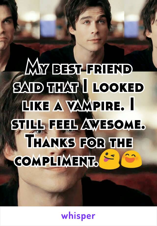 My best friend said that I looked like a vampire. I still feel awesome. Thanks for the compliment.😜😄