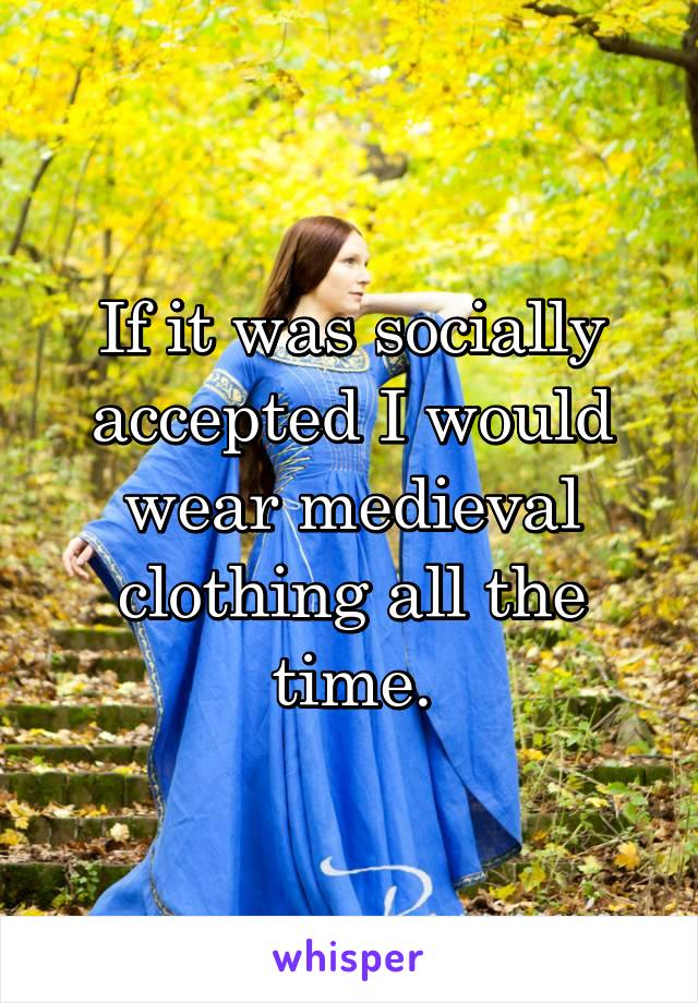 If it was socially accepted I would wear medieval clothing all the time.