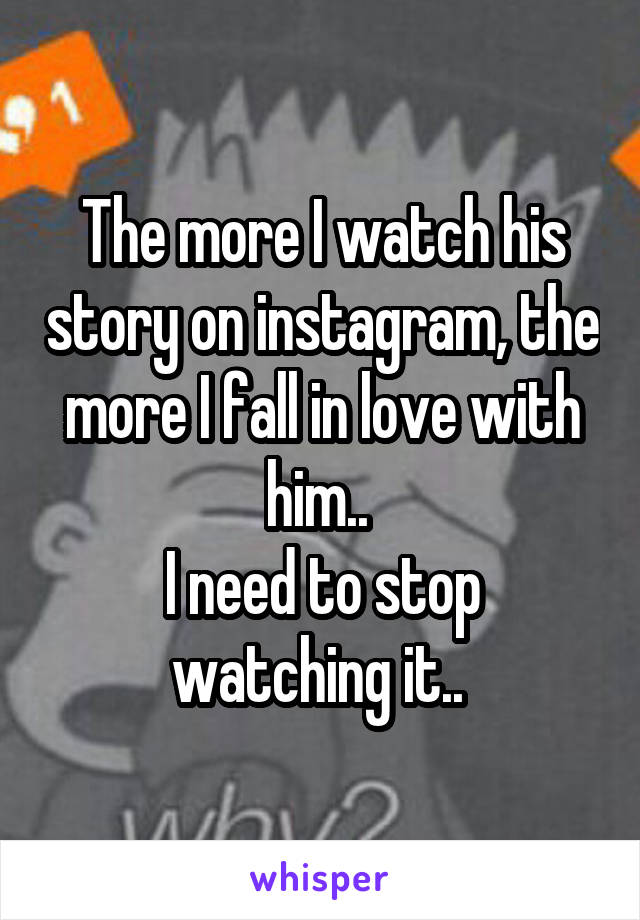 The more I watch his story on instagram, the more I fall in love with him..  I need to stop watching it..