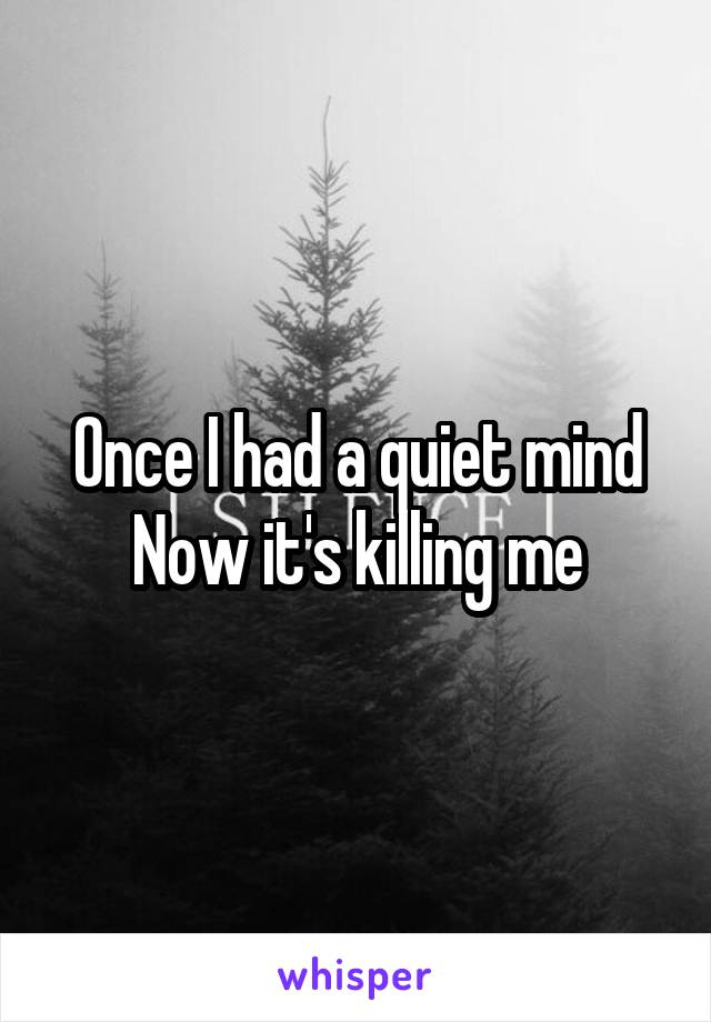 Once I had a quiet mind Now it's killing me