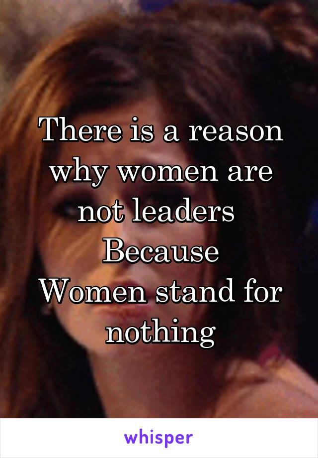 There is a reason why women are not leaders  Because Women stand for nothing