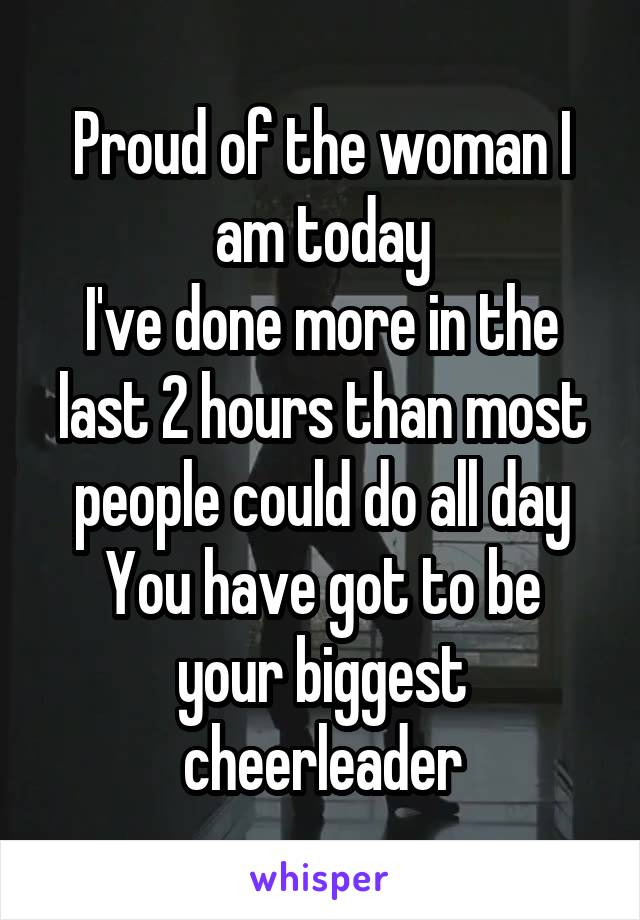Proud of the woman I am today I've done more in the last 2 hours than most people could do all day You have got to be your biggest cheerleader