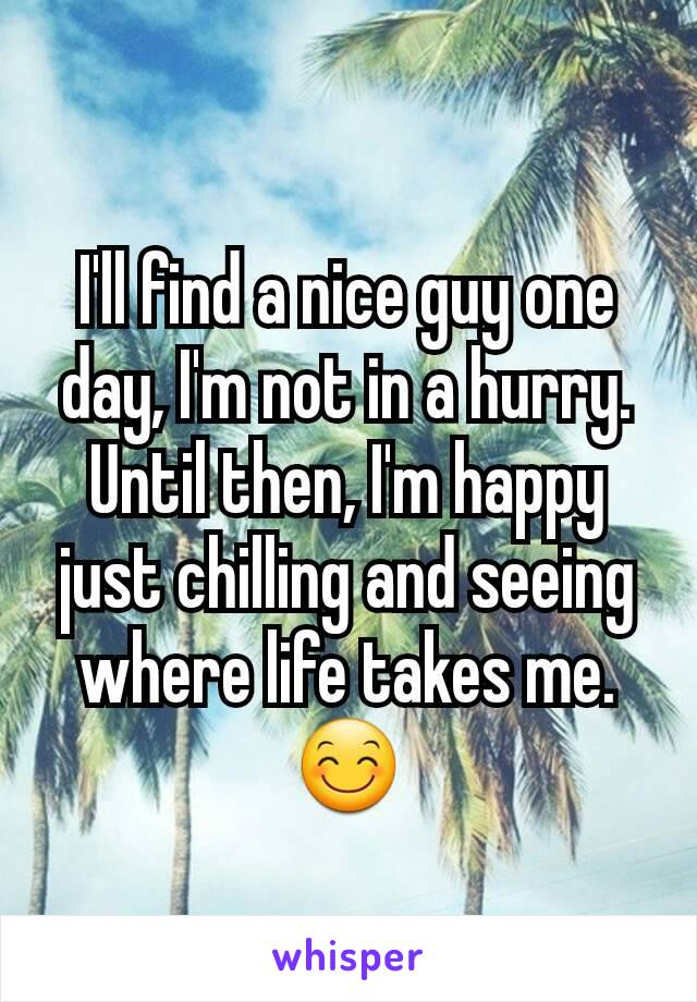 I'll find a nice guy one day, I'm not in a hurry. Until then, I'm happy just chilling and seeing where life takes me. 😊